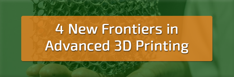 4 New Frontiers in Advanced 3D Printing