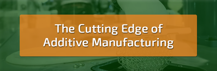 The Cutting Edge of Additive Manufacturing
